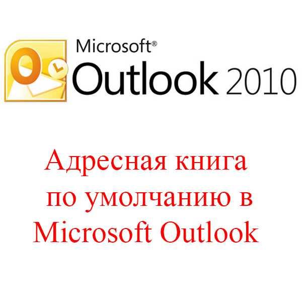 Адресная книга по умолчанию в Outlook 2010